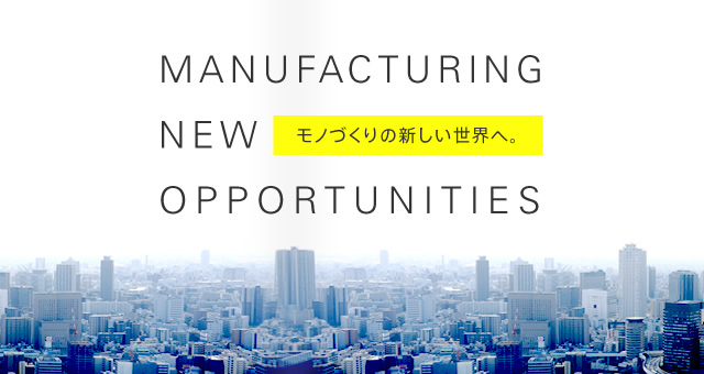 MANUFACTURING NEW OPPORTUNITIES - モノづくりの新しい世界へ。