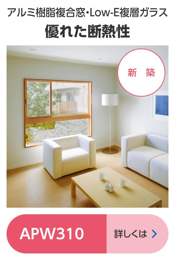 アルミ樹脂複合窓・Low-E複層ガラス優れた断熱性 APW310 詳しくは