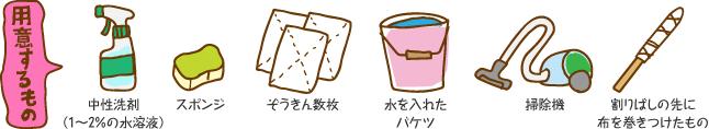用意するもの:中性洗剤(1~2%の水溶液)、スポンジ、ぞうきん数枚、水を入れたバケツ、掃除機、割りばしの先に布を巻きつけたもの